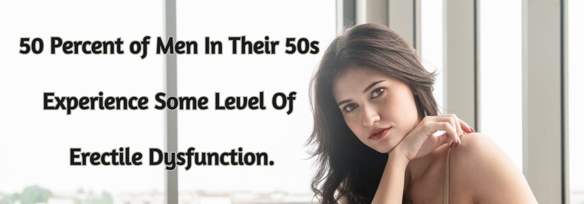 50 Percent of Men In Their 50s Experience Some Level Of Erectile Dysfunction.